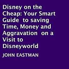 Disney on the Cheap: Your Smart Guide to Saving Time, Money and Aggravation on a Visit to Disneyworld (       UNABRIDGED) by John Eastman, Yvonne Kirby Narrated by John Eastman