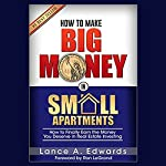 How to Make Big Money in Small Apartments | Lance A. Edwards