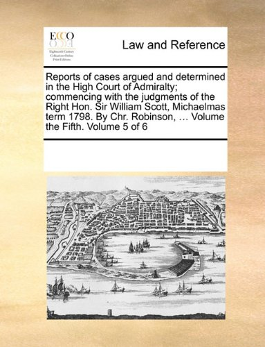 Reports of cases argued and determined in the High Court of Admiralty; commencing with the judgments of the Right Hon. Sir William Scott, Michaelmas ... ... Volume the Fifth.  Volume 5 of 6
