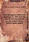 img - for The Bonaparte-Patterson Marriage In 1803: And The Secret Correspondence On The Subject Never Before Made Public [FACSIMILE] book / textbook / text book