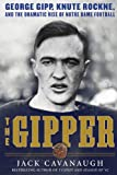 The Gipper: George Gipp, Knute Rockne, and the Dramatic Rise of Notre Dame Football (1616086017) by Cavanaugh, Jack