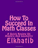img - for How To Succeed In Math Classes: A Quick Review On Algebra And Geometry book / textbook / text book