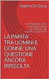 LA PARITA' TRA UOMINI E DONNE: UNA QUESTIONE ANCORA IRRISOLTA  IL PROBLEMA NON RIGUARDA SOLO LE DONNE, MA TUTTA LA SOCIETA' (Italian Edition)
