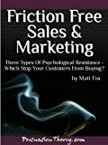Friction Free Sales and Marketing: Three Types of Psychological Resistance - Which Stop Your Customers From Buying?