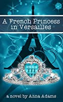 A French Princess in Versailles (The French Girl Series Book 3)