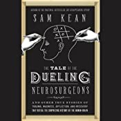 The Tale of the Dueling Neurosurgeons: The History of the Human Brain as Revealed by True Stories of Trauma, Madness, and Recovery | [Sam Kean]