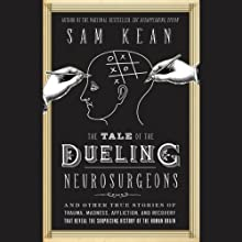 The Tale of the Dueling Neurosurgeons: The History of the Human Brain as Revealed by True Stories of Trauma, Madness, and Recovery (       UNABRIDGED) by Sam Kean Narrated by Henry Leyva
