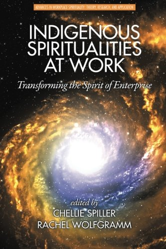 Indigenous Spiritualities at Work: Transforming the Spirit of Enterprise (Advances in Workplace Spirituality: Theory, Research and (Work At Spirit)