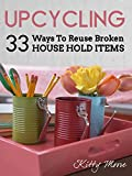 Upcycling: 35 Ways To Reuse Broken House Hold Items (2nd Edition)