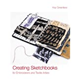 Creating Sketchbooks for Embroiderers and Textile Artists: Exploring the Embroiderers' Sketchbookby Kay Greenlees
