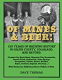 Of Mines and Beer!: 150 Years of Brewing History in Gilpin County, Colorado, and Beyond (Central City, Black Hawk, Mountain City, Nevadaville, Russell ... Boulder, Aspen, Scotland, England, Germany...) (1477499415) by Thomas, Dave