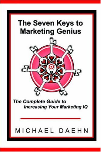 The Seven Keys to Marketing Genius: The Complete Guide to Increasing Your Marketing IQ