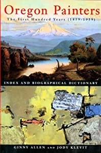 Oregon Painters: The First Hundred Years (1859-1959): Index and Biographical Dictionary Ginny Allen and Jody Klerit