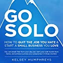 Go Solo: How to Quit the Job You Hate and Start a Small Business You Love! You Can Break Free from Your Day Job, Start Your Side Hustle from Home, and Achieve Success as a Solopreneur! Audiobook by Kelsey Humphreys Narrated by Kelsey Humphreys