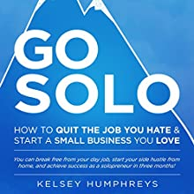 Go Solo: How to Quit the Job You Hate and Start a Small Business You Love! You Can Break Free from Your Day Job, Start Your Side Hustle from Home, and Achieve Success as a Solopreneur! (       UNABRIDGED) by Kelsey Humphreys Narrated by Kelsey Humphreys