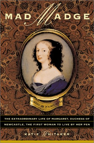 Mad Madge: The Life Of Margaret, Duchess Of Newcastle