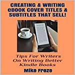 Creating and Writing eBook Cover Titles and Subtitles That Sell: Tips for Writers on Writing Better Kindle Books - Successful Writing Tips 1 | Mike Freze