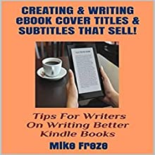 Creating and Writing eBook Cover Titles and Subtitles That Sell: Tips for Writers on Writing Better Kindle Books - Successful Writing Tips 1 Audiobook by Mike Freze Narrated by Jonathan Kierman