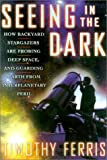 Seeing in the Dark : How Backyard Stargazers Are Probing Deep Space and Guarding Earth from Interplanetary Peril (0684865793) by Ferris, Timothy
