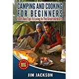Camping And Cooking For Beginners: Tools And Tips To Living In The Great Outdoors (Cook Book, Hiking, Bush craft, Fire, Tents, Sleeping Bags,Everyday  Wood Craft, Backpacking, Bug-Out, Recipes) ~ Jim Jackson