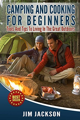 Camping And Cooking For Beginners: Tools And Tips To Living In The Great Outdoors (Cook Book, Hiking, Bush craft, Fire, Tents, Sleeping Bags,Everyday  Wood Craft, Backpacking, Bug-Out, Recipes) by Jim Jackson