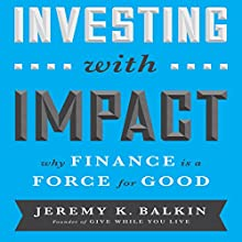 Investing with Impact: Why Finance is a Force for Good (       UNABRIDGED) by Jeremy Balkin Narrated by Walter Dixon