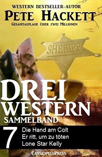 Pete Hackett - Pete Hackett - Drei Western, Sammelband 7: Die Hand am Colt/ Er ritt, um zu töten/ Lone Star Kelly (German Edition)