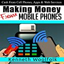 Making Money from Mobile Phones: Cash from Cell Phones, Apps & Web Services Audiobook by Kenneth Woolfolk Narrated by Kris Bentley