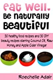 Eat Well, Be Naturally Beautiful: 30 Healthy Recipes and 30 DIY Beauty Recipes Starring Coconut Oil, Raw Honey and Apple Cider Vinegar