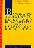 Bayona en Andalucia: El estado bonapartista en la prefectura de Xerez (Historia de la sociedad politica) (Spanish Edition) (8425908795) by Munoz de Bustillo Romero, Carmen