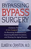 Bypassing Bypass Surgery: Chelation Therapy: A Non-surgical Treatment for Reversing Arteriosclerosis, Improving Blocked Circulation, and Slowing the Aging Process