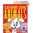 Cartoon Cute Animals: How to Draw the Most Irresistible Creatures on the Planet