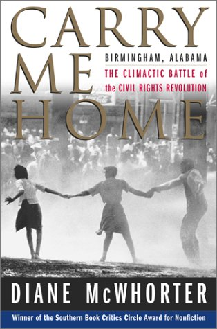 Carry Me Home : Birmingham, Alabama: The Climactic Battle of the Civil Rights Revolution, Diane McWhorter