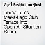 Trump Turns Mar-a-Lago Club Terrace Into Open-Air Situation Room | David A. Fahrenthold