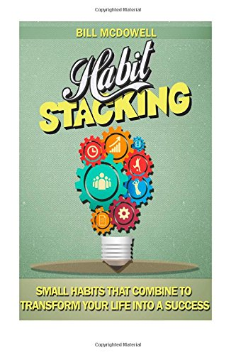 Habit Stacking: Small Habits That Combine to Transform your Life into a Success