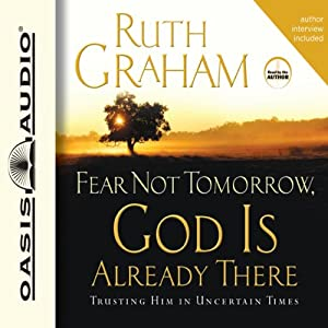 Fear Not Tomorrow, God Is Already There: Trusting Him in Uncertain Times | [Ruth Graham]