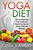 Yoga Diet: How to Energize Your Yoga Practice and Nourish Your Body for Optimal Health and Happiness
