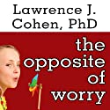 The Opposite of Worry: The Playful Parenting Approach to Childhood Anxieties and Fears Audiobook by Lawrence J. Cohen Narrated by Johnny Heller