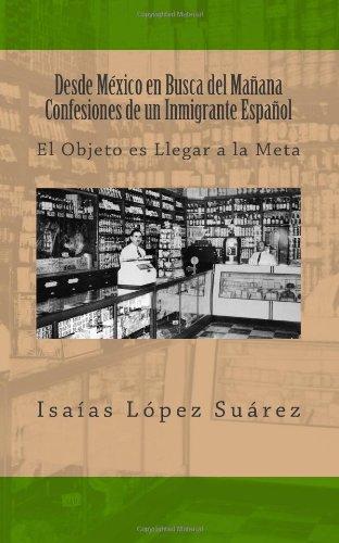 Desde México en Busca del Mañana. Confesiones de un Inmigrante Español: El Objeto es Llegar a la Meta