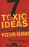 7 Toxic Ideas Polluting Your Mind by Anthony Selvaggio