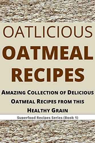 Oatlicious Oatmeal Recipes: Amazing Collection of Delicious Oatmeal Recipes from this Healthy Grain (Superfood Recipes Series Book 1)