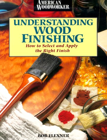 Understanding Wood Finishing : How to Select and Apply the Right Finish, BOB FLEXNER