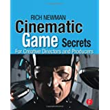 Cinematic Game Secrets for Creative Directors and Producers: Inspired Techniques From Industry Legendsby Rich Newman