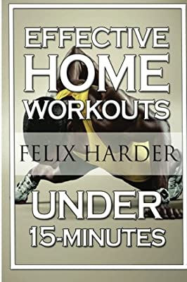 Home Workout: 15-Minute Effective Home Workouts: To Build Lean Muscle and Lose Weight (Home Workout, Home Workout Plan, Home Workout For Beginners) (Bodybuilding Series) (Volume 5)