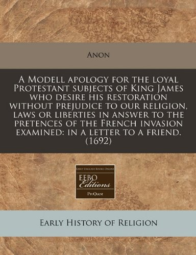 A Modell apology for the loyal Protestant subjects of King James who desire his restoration without prejudice to our religion, laws or liberties in ... examined: in a letter to a friend. (1692)