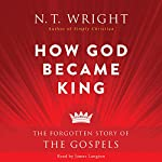 How God Became King: The Forgotten Story of the Gospels | N. T. Wright