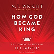 How God Became King: The Forgotten Story of the Gospels Audiobook by N. T. Wright Narrated by James Langton