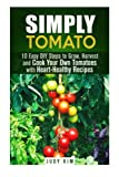 Simply Tomato: 10 Easy DIY Steps to Grow, Harvest and Cook Your Own Tomatoes with Heart-Healthy Recipes (Gardening & Homesteading)
