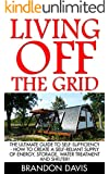 Living Off The Grid: The Ultimate Guide To Self-Sufficiency - How To Create A Self-Reliant Supply Of Energy, Storage, Water Treatment And Shelter! (Preppers ... Preppers Pantry, Sustainable Living)
