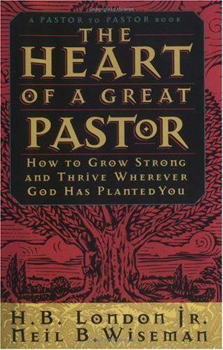 The Heart of a Great Pastor: How to Grow Strong and Thrive Wherever God Has Planted You, H. B. London, Neil B. Wiseman
